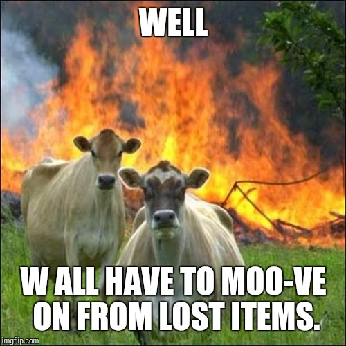 WELL W ALL HAVE TO MOO-VE ON FROM LOST ITEMS. | made w/ Imgflip meme maker