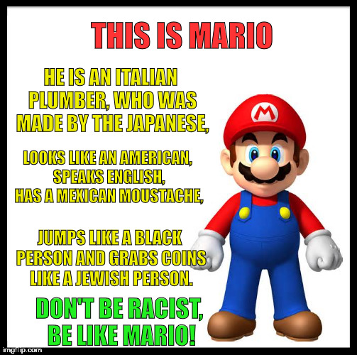 i didn't mean any of this in a racist way, but if you think about it it is true. pls don't be mean. | THIS IS MARIO HE IS AN ITALIAN PLUMBER, WHO WAS MADE BY THE JAPANESE, LOOKS LIKE AN AMERICAN, SPEAKS ENGLISH, HAS A MEXICAN MOUSTACHE, DON'T | image tagged in memes,be like bill | made w/ Imgflip meme maker