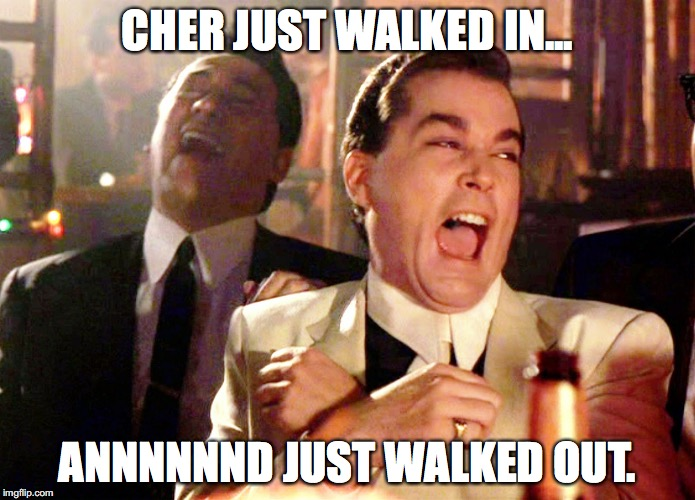 Good Fellas Hilarious Meme | CHER JUST WALKED IN... ANNNNNND JUST WALKED OUT. | image tagged in memes,good fellas hilarious | made w/ Imgflip meme maker