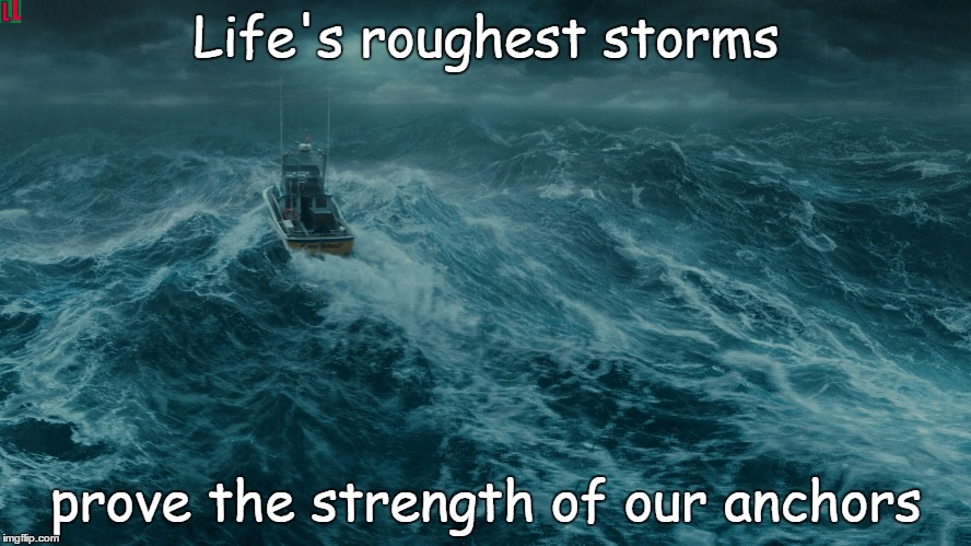 Rough times |  Life's roughest storms; prove the strength of our anchors | image tagged in storm,anchor,safety,hold on,faith,trust | made w/ Imgflip meme maker