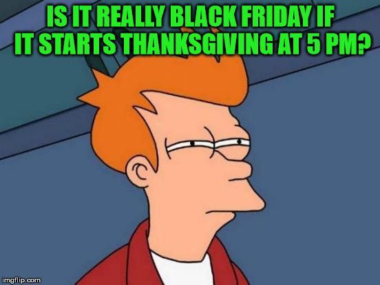If it starts Thanksgiving afternoon, is it really Black Friday? | IS IT REALLY BLACK FRIDAY IF IT STARTS THANKSGIVING AT 5 PM? | image tagged in memes,black friday,take back thanksgiving,thankful for the imgflip community,it came from the comments | made w/ Imgflip meme maker