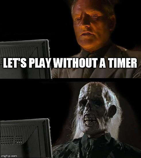 Ill Just Wait Here Meme | LET'S PLAY WITHOUT A TIMER | image tagged in memes,ill just wait here | made w/ Imgflip meme maker