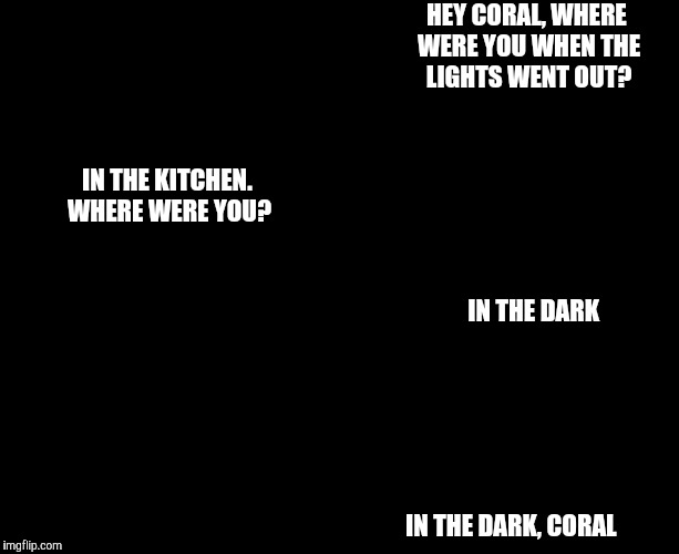 Rick and carl | HEY CORAL, WHERE WERE YOU WHEN THE LIGHTS WENT OUT? IN THE DARK, CORAL IN THE KITCHEN. WHERE WERE YOU? IN THE DARK | image tagged in darkness,rick and carl | made w/ Imgflip meme maker
