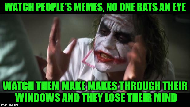 And everybody loses their minds Meme | WATCH PEOPLE'S MEMES, NO ONE BATS AN EYE WATCH THEM MAKE MAKES THROUGH THEIR WINDOWS AND THEY LOSE THEIR MIND | image tagged in memes,and everybody loses their minds | made w/ Imgflip meme maker