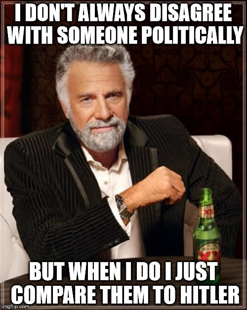 The Most Interesting Man In The World Meme | I DON'T ALWAYS DISAGREE WITH SOMEONE POLITICALLY BUT WHEN I DO I JUST COMPARE THEM TO HITLER | image tagged in memes,the most interesting man in the world | made w/ Imgflip meme maker