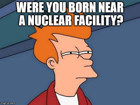 Futurama Fry Meme | WERE YOU BORN NEAR A NUCLEAR FACILITY? | image tagged in memes,futurama fry | made w/ Imgflip meme maker