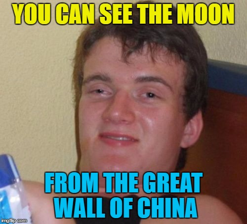 It's true :) | YOU CAN SEE THE MOON FROM THE GREAT WALL OF CHINA | image tagged in memes,10 guy,the moon,great wall of china | made w/ Imgflip meme maker