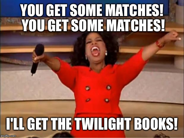 Oprah You Get A Meme | YOU GET SOME MATCHES! YOU GET SOME MATCHES! I'LL GET THE TWILIGHT BOOKS! | image tagged in memes,oprah you get a | made w/ Imgflip meme maker