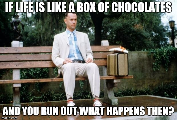 Forrest Gump | IF LIFE IS LIKE A BOX OF CHOCOLATES AND YOU RUN OUT WHAT HAPPENS THEN? | image tagged in forrest gump | made w/ Imgflip meme maker