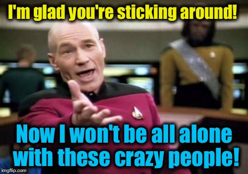 Picard Wtf Meme | I'm glad you're sticking around! Now I won't be all alone with these crazy people! | image tagged in memes,picard wtf | made w/ Imgflip meme maker