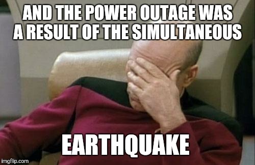 Captain Picard Facepalm Meme | AND THE POWER OUTAGE WAS A RESULT OF THE SIMULTANEOUS EARTHQUAKE | image tagged in memes,captain picard facepalm | made w/ Imgflip meme maker