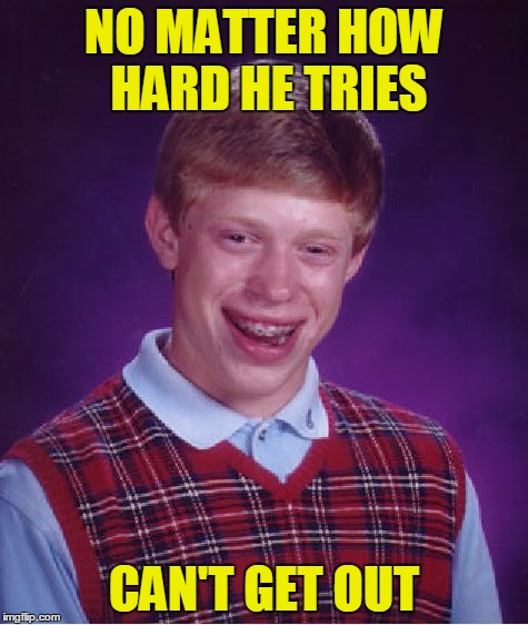 Bad Luck Brian Meme | NO MATTER HOW HARD HE TRIES CAN'T GET OUT | image tagged in memes,bad luck brian | made w/ Imgflip meme maker