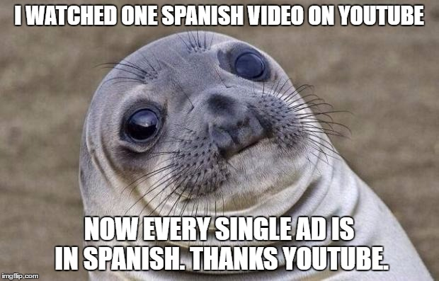 Awkward Moment Sealion |  I WATCHED ONE SPANISH VIDEO ON YOUTUBE; NOW EVERY SINGLE AD IS IN SPANISH. THANKS YOUTUBE. | image tagged in memes,awkward moment sealion | made w/ Imgflip meme maker