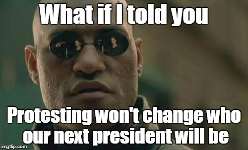 If you want to make a difference, vote during the next election  | What if I told you Protesting won't change who our next president will be | image tagged in memes,matrix morpheus,election 2016,trhtimmy,trump | made w/ Imgflip meme maker