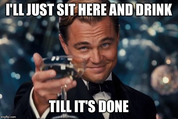 Leonardo Dicaprio Cheers Meme | I'LL JUST SIT HERE AND DRINK TILL IT'S DONE | image tagged in memes,leonardo dicaprio cheers | made w/ Imgflip meme maker