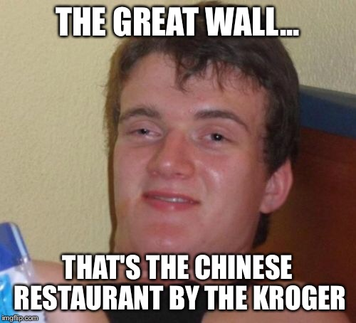 10 Guy Meme | THE GREAT WALL... THAT'S THE CHINESE RESTAURANT BY THE KROGER | image tagged in memes,10 guy | made w/ Imgflip meme maker