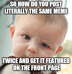 Skeptical Baby Meme | SO HOW DO YOU POST LITERALLY THE SAME MEME TWICE AND GET IT FEATURED ON THE FRONT PAGE | image tagged in memes,skeptical baby | made w/ Imgflip meme maker