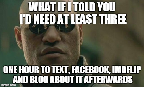 Matrix Morpheus Meme | WHAT IF I TOLD YOU I'D NEED AT LEAST THREE ONE HOUR TO TEXT, FACEBOOK, IMGFLIP AND BLOG ABOUT IT AFTERWARDS | image tagged in memes,matrix morpheus | made w/ Imgflip meme maker