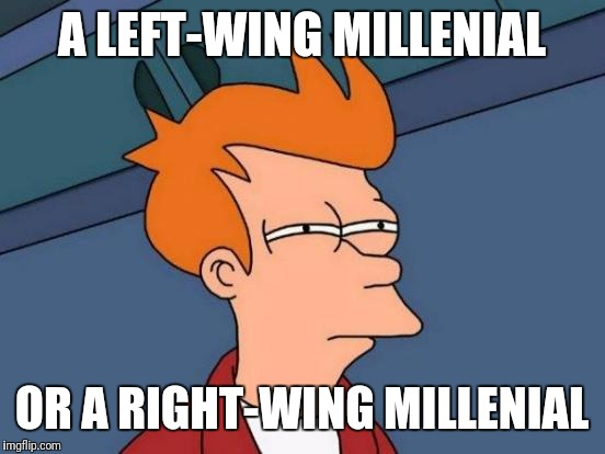 Futurama Fry Meme | A LEFT-WING MILLENIAL OR A RIGHT-WING MILLENIAL | image tagged in memes,futurama fry | made w/ Imgflip meme maker