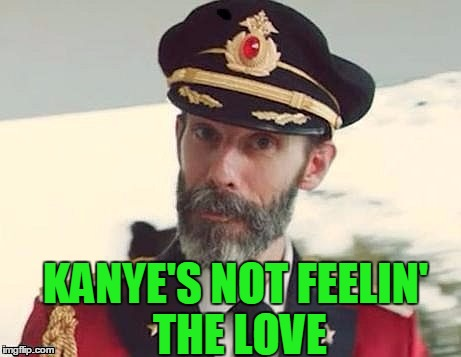 Captain Obvious | KANYE'S NOT FEELIN' THE LOVE | image tagged in captain obvious | made w/ Imgflip meme maker