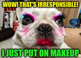 WOW! THAT'S IRRESPONSIBLE! I JUST PUT ON MAKEUP | made w/ Imgflip meme maker