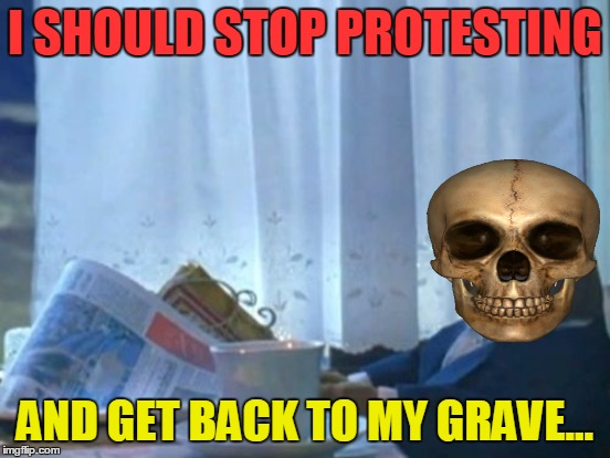 I SHOULD STOP PROTESTING AND GET BACK TO MY GRAVE... | made w/ Imgflip meme maker