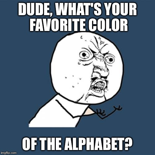 Y U No | DUDE, WHAT'S YOUR FAVORITE COLOR OF THE ALPHABET? | image tagged in memes,y u no | made w/ Imgflip meme maker