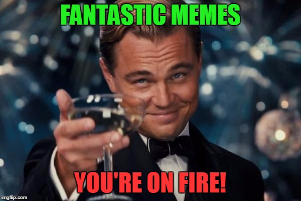 Leonardo Dicaprio Cheers Meme | FANTASTIC MEMES YOU'RE ON FIRE! | image tagged in memes,leonardo dicaprio cheers | made w/ Imgflip meme maker