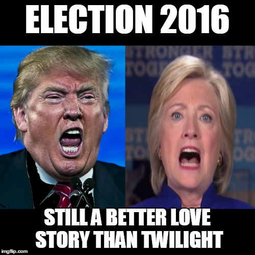 True Story | ELECTION 2016 STILL A BETTER LOVE STORY THAN TWILIGHT | image tagged in twilight,still a better love story than twilight,trump,hillary | made w/ Imgflip meme maker