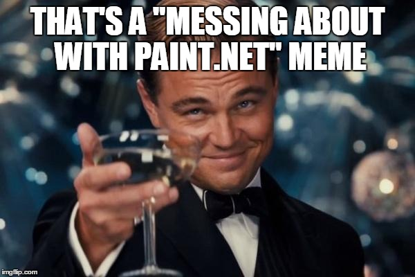 "Leonardo Dicaprio Cheers Meme | THAT'S A ""MESSING ABOUT WITH PAINT.NET"" MEME 