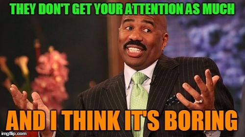 Steve Harvey Meme | THEY DON'T GET YOUR ATTENTION AS MUCH AND I THINK IT'S BORING | image tagged in memes,steve harvey | made w/ Imgflip meme maker