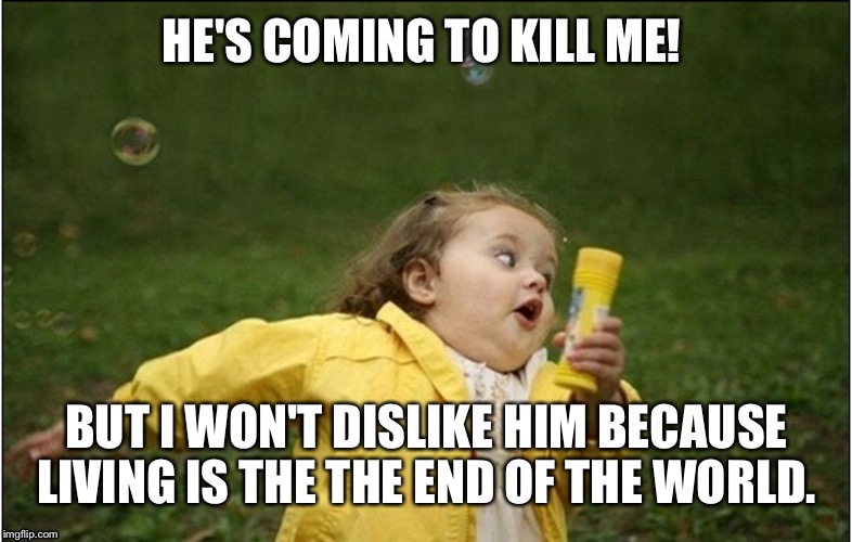 HE'S COMING TO KILL ME! BUT I WON'T DISLIKE HIM BECAUSE LIVING IS THE THE END OF THE WORLD. | made w/ Imgflip meme maker