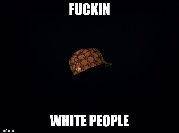 Black background | F**KIN WHITE PEOPLE | image tagged in black background,scumbag | made w/ Imgflip meme maker