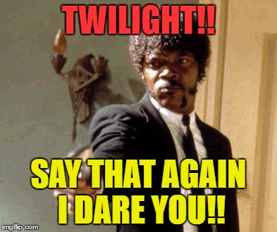 Say That Again I Dare You Meme | TWILIGHT!! SAY THAT AGAIN I DARE YOU!! | image tagged in memes,say that again i dare you | made w/ Imgflip meme maker