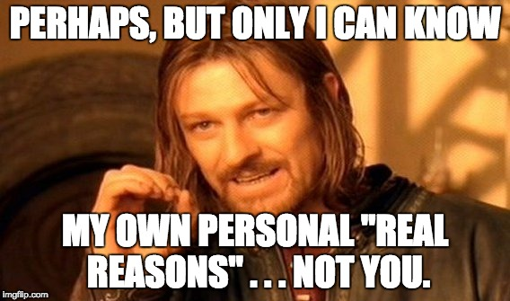 "One Does Not Simply Meme | PERHAPS, BUT ONLY I CAN KNOW MY OWN PERSONAL ""REAL REASONS"" . . . NOT YOU. 