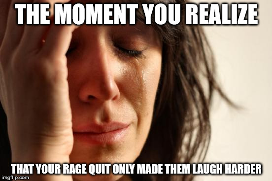 First World Problems |  THE MOMENT YOU REALIZE; THAT YOUR RAGE QUIT ONLY MADE THEM LAUGH HARDER | image tagged in memes,first world problems,rage,rage quit | made w/ Imgflip meme maker