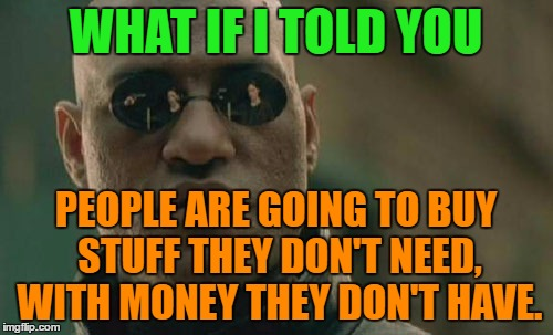 Matrix Morpheus Meme | WHAT IF I TOLD YOU PEOPLE ARE GOING TO BUY STUFF THEY DON'T NEED, WITH MONEY THEY DON'T HAVE. | image tagged in memes,matrix morpheus | made w/ Imgflip meme maker