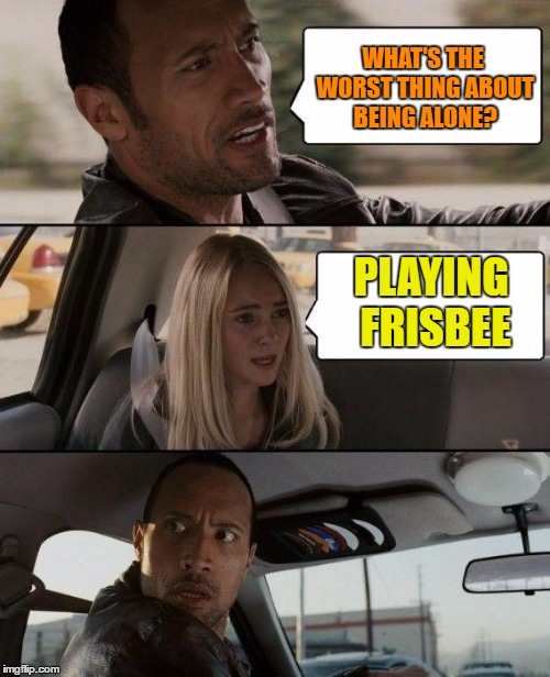 What's the worst thing about being alone? | WHAT'S THE WORST THING ABOUT BEING ALONE? PLAYING FRISBEE | image tagged in memes,the rock driving,funny,funny memes,frisbee,humor | made w/ Imgflip meme maker