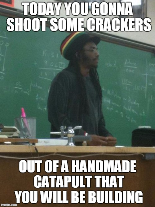 Rasta Science Teacher | TODAY YOU GONNA SHOOT SOME CRACKERS OUT OF A HANDMADE CATAPULT THAT YOU WILL BE BUILDING | image tagged in memes,rasta science teacher | made w/ Imgflip meme maker