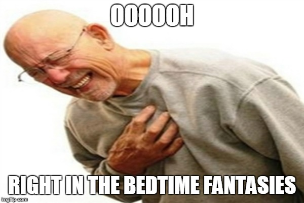 OOOOOH RIGHT IN THE BEDTIME FANTASIES | made w/ Imgflip meme maker