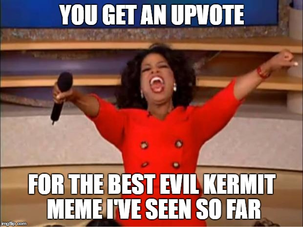 Oprah You Get A Meme | YOU GET AN UPVOTE FOR THE BEST EVIL KERMIT MEME I'VE SEEN SO FAR | image tagged in memes,oprah you get a | made w/ Imgflip meme maker