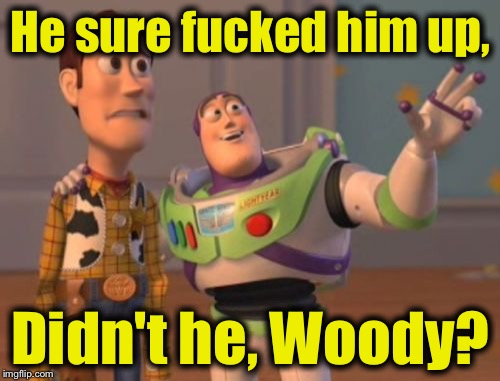 X, X Everywhere Meme | He sure f**ked him up, Didn't he, Woody? | image tagged in memes,x x everywhere | made w/ Imgflip meme maker