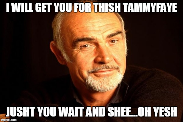I WILL GET YOU FOR THISH TAMMYFAYE JUSHT YOU WAIT AND SHEE...OH YESH | made w/ Imgflip meme maker