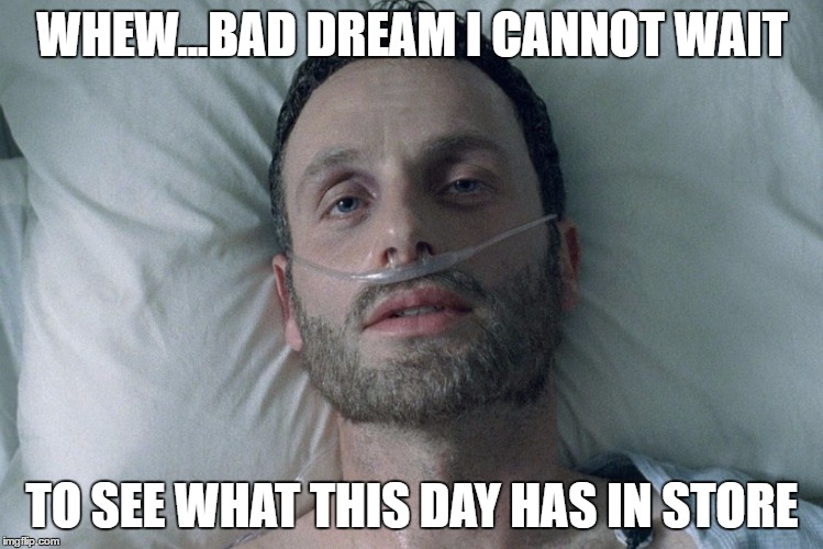Fear the Walking Dead  |  WHEW...BAD DREAM I CANNOT WAIT; TO SEE WHAT THIS DAY HAS IN STORE | image tagged in fear the walking dead | made w/ Imgflip meme maker