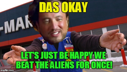 DAS OKAY LET'S JUST BE HAPPY WE BEAT THE ALIENS FOR ONCE! | made w/ Imgflip meme maker