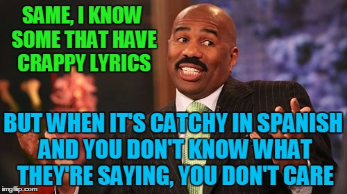 Steve Harvey Meme | SAME, I KNOW SOME THAT HAVE CRAPPY LYRICS BUT WHEN IT'S CATCHY IN SPANISH AND YOU DON'T KNOW WHAT THEY'RE SAYING, YOU DON'T CARE | image tagged in memes,steve harvey | made w/ Imgflip meme maker