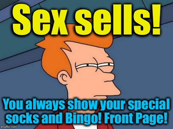 Futurama Fry Meme | Sex sells! You always show your special socks and Bingo! Front Page! | image tagged in memes,futurama fry | made w/ Imgflip meme maker