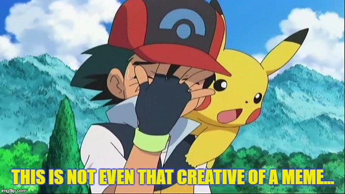 Ash Ketchum Facepalm | THIS IS NOT EVEN THAT CREATIVE OF A MEME... | image tagged in ash ketchum facepalm | made w/ Imgflip meme maker