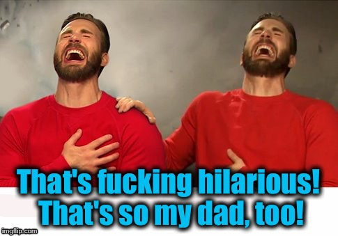 That's f**king hilarious! That's so my dad, too! | made w/ Imgflip meme maker