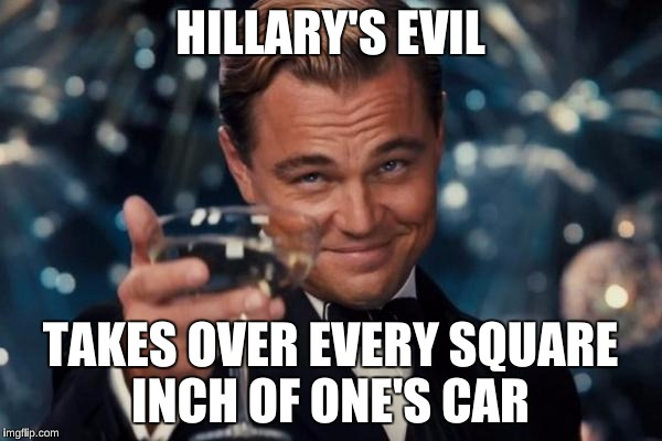 Leonardo Dicaprio Cheers Meme | HILLARY'S EVIL TAKES OVER EVERY SQUARE INCH OF ONE'S CAR | image tagged in memes,leonardo dicaprio cheers | made w/ Imgflip meme maker